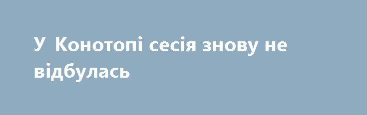 У Конотопі сесія знову не відбулась http://konotop.in.ua/novosti/ostann-novini/u-konotopi-sesiya-znovu-ne-vidbulas/  Сьогодні, 14 вересня згідно з розпорядженням міського голови мало відбутись VI пленарне засідання 24 сесії Конотопської міської ради. Але за відсутності кворуму цього не сталося....