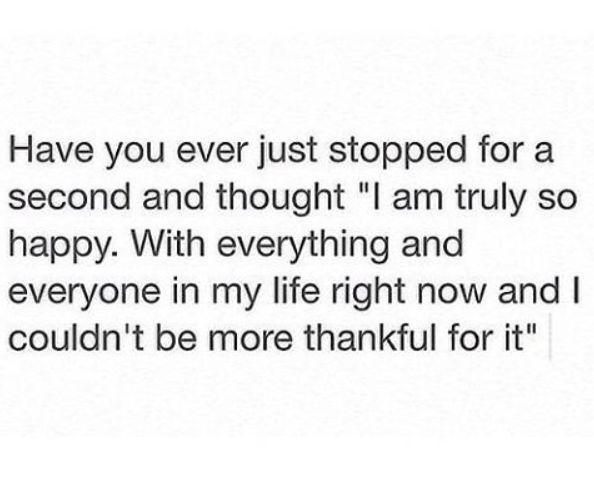 """Have you ever just stopped for a second and thought """"I am truly so happy. With everything and everyone in my life right now and I couldn't be more thankful for it"""""""