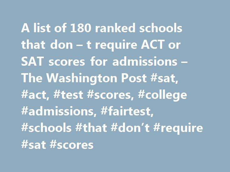 A list of 180 ranked schools that don – t require ACT or SAT scores for admissions – The Washington Post #sat, #act, #test #scores, #college #admissions, #fairtest, #schools #that #don't #require #sat #scores http://portland.remmont.com/a-list-of-180-ranked-schools-that-don-t-require-act-or-sat-scores-for-admissions-the-washington-post-sat-act-test-scores-college-admissions-fairtest-schools-that-dont-require-sa/  # A list of 180+ ranked schools that don t require ACT or SAT scores for…