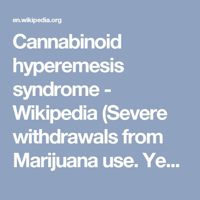 Cannabinoid hyperemesis syndrome - Wikipedia (Severe withdrawals from Marijuana use. Yes it's a real thing. It's not just psychological. seeing my friend  writhing with stomach cramps and vomiting so terrible )