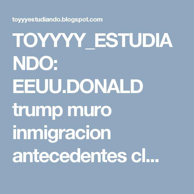 TOYYYY_ESTUDIANDO: EEUU.DONALD trump muro inmigracion antecedentes cl...