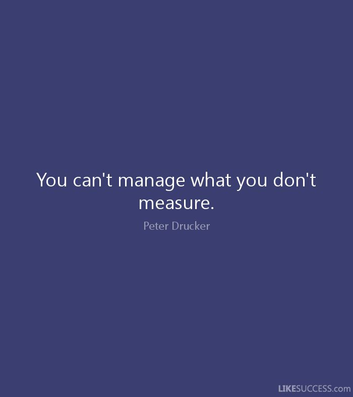 You can't manage what you don't measure. - Peter Drucker