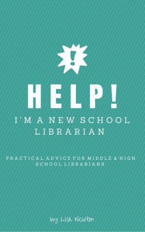 HELP! I'm a New School Librarian: Practical Advice for Middle & High School Librarians by Lisa Newton