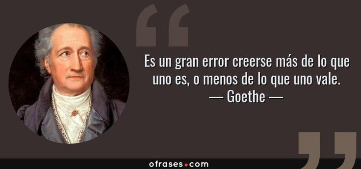 Frases de Goethe - Es un gran error creerse más de lo que uno es, o menos de lo que uno vale.