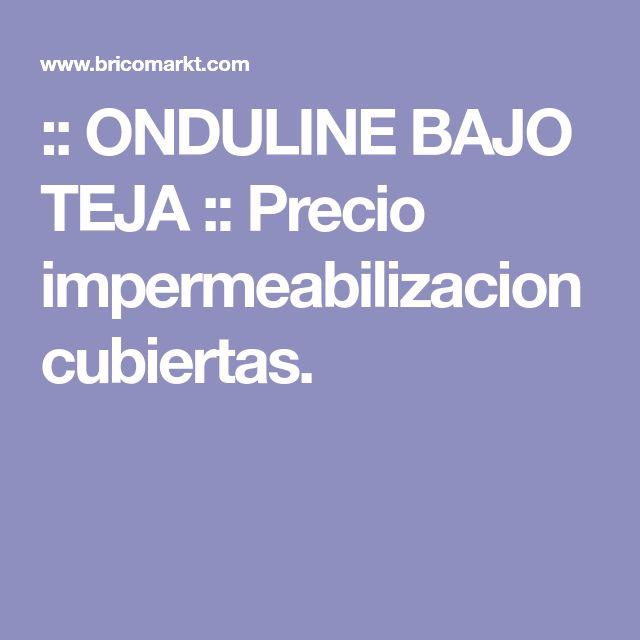 :: ONDULINE BAJO TEJA :: Precio impermeabilizacion cubiertas.