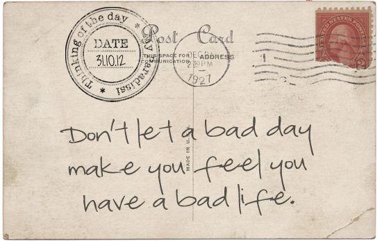 Ne laisse pas un jour pourri te faire penser que tu as une vie pourrie.