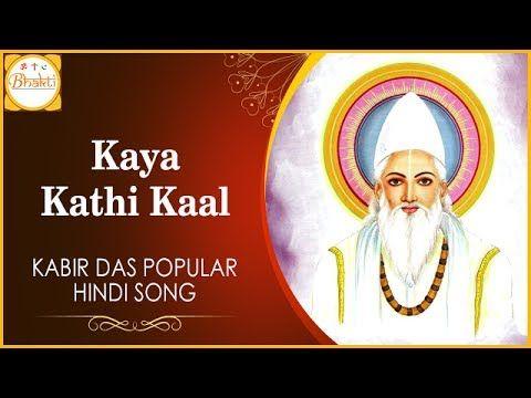 Famous Kabir Ke Dohe | Kaya Kathi Kaal Popular Hindi Song | Bhakti - YouTube    https://www.youtube.com/watch?v=DByU7GToMyI