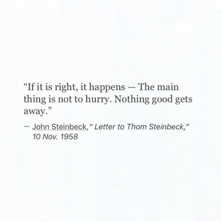 """If it is right, it happens -- The main thing is not to hurry. Nothing good gets away."""