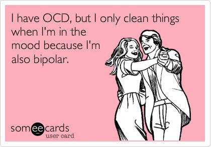 I have OCD, but I only clean things when I'm in the mood because I'm also bipolar. SO TRUE!