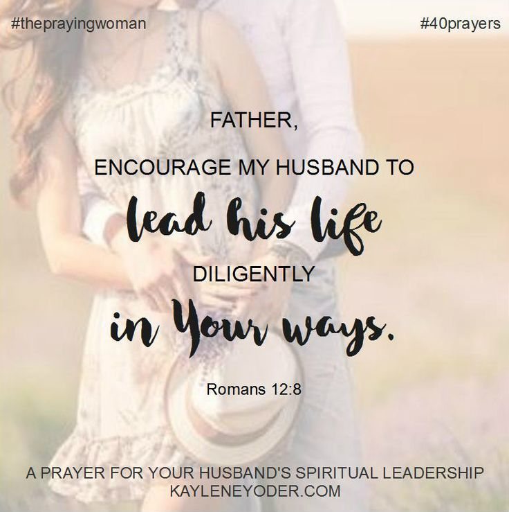 Father, encourage my husband to lead his life diligently in Your ways. Amen