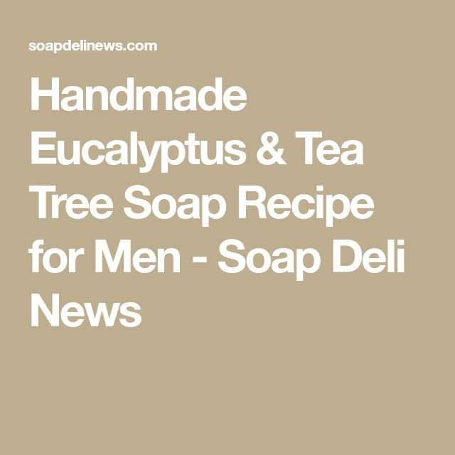 Handmade Eucalyptus & Tea Tree Soap Recipe for Men - Soap Deli News