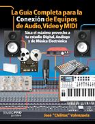 La Guia Completa para la Conexión de Equipos de Audio, Video, y MIDI - Sáca el máximo provecho a tu estudio Digital, Análogo, y de Música Eletrónica