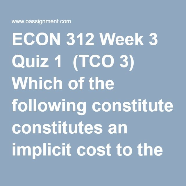 ECON 312 Week 3 Quiz 1  (TCO 3) Which of the following constitutes an implicit cost to the Johnston Manufacturing Company?  (TCO 3) To economists, the main difference between the short run and the long run is that  (TCO 3) Which of the following industries most closely approximates pure competition?  (TCO 3) Which of the following statements applies to a purely competitive producer?  (TCO 3) Which of the following is correct?  (TCO 3) Barriers to entering an industry  (TCO 3) The…