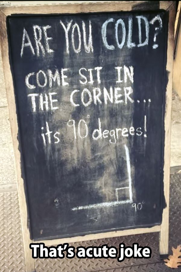 Are you cold? Come sit in the corner ... It's 90 degrees. Hahahaha (Even though 90 degrees is a right angle....not acute...)