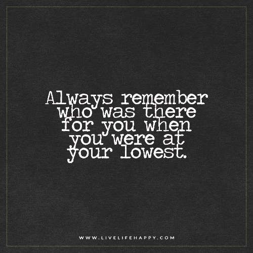 Always remember who was there for you when you were at your lowest. - Unknown