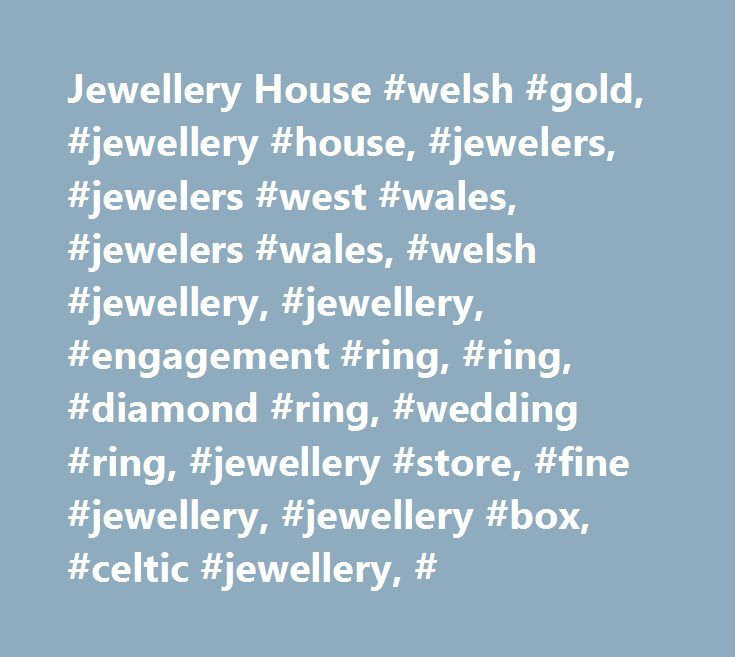 Jewellery House #welsh #gold, #jewellery #house, #jewelers, #jewelers #west #wales, #jewelers #wales, #welsh #jewellery, #jewellery, #engagement #ring, #ring, #diamond #ring, #wedding #ring, #jewellery #store, #fine #jewellery, #jewellery #box, #celtic #jewellery, # http://florida.remmont.com/jewellery-house-welsh-gold-jewellery-house-jewelers-jewelers-west-wales-jewelers-wales-welsh-jewellery-jewellery-engagement-ring-ring-diamond-ring-wedding-ring-jeweller/  # Quality Welsh gold silver…