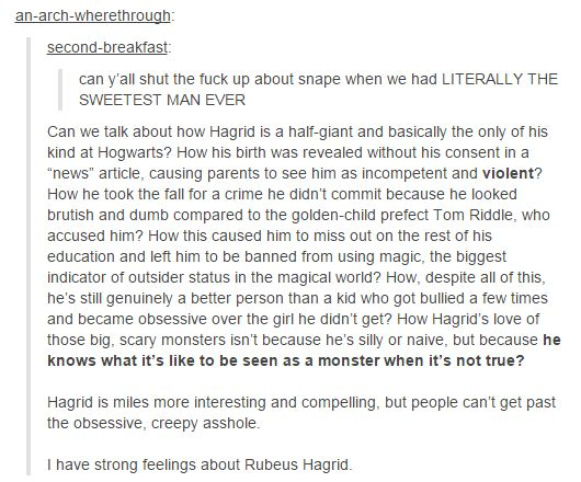 "Well I for one can't get past ""the obsessive, creepy asshole"" because Snape's a boss, but I do agree that Hagrid is underappreciated."