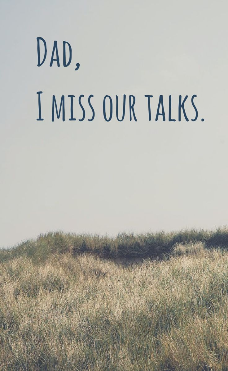 Dad, I miss our talks.