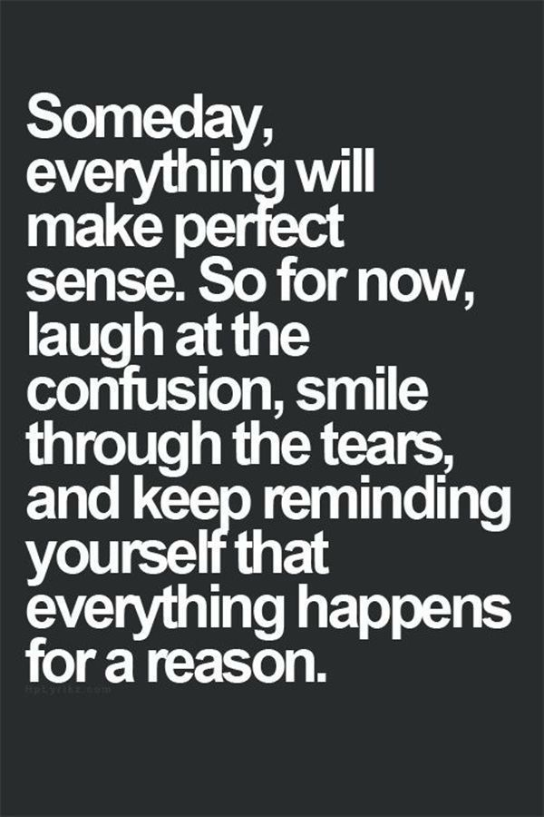 Someday Everything Will Make Perfect Sense. So For Now Laugh At The  Confusion, Smile Through The Tears, And Keep Reminding Yourself That  Everything Happens ...