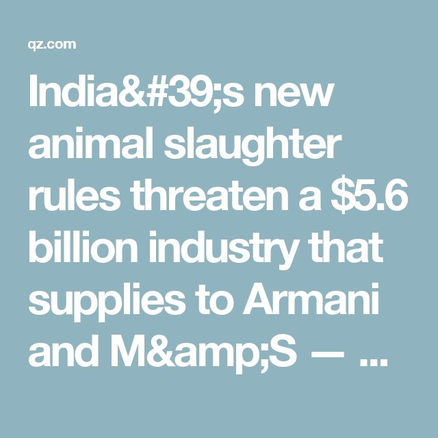 India's new animal slaughter rules threaten a $5.6 billion industry that supplies to Armani and M&S — Quartz