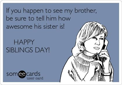 Funny Family Ecard: If you happen to see my brother, be sure to tell him how awesome his sister is! HAPPY SIBLINGS DAY!
