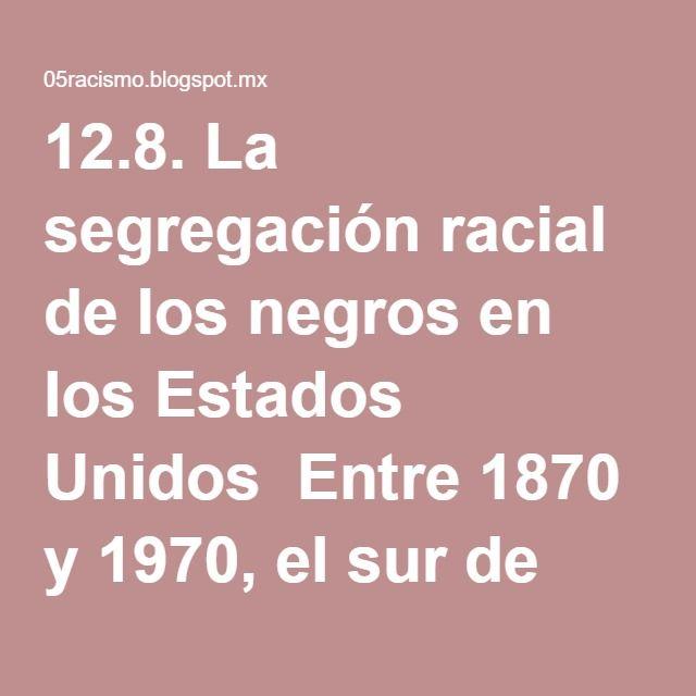 12.8. La segregación racial de los negros en los Estados Unidos  Entre 1870 y 1970, el sur de EEUU vivió uno de los períodos más vergonzosos de la historia de este país. Abolida la esclavitud e influidos por las ideologías racistas antinegro se crea un sistema de segregación racial en el que los blancos nórdicos establecieron su supremacía sobre negros e hispanos. Después de la Guerra Civil (1861-1865) los estados del sur resentidos por su derrota redactaron una serie de leyes para…
