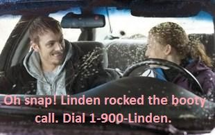 """Detective Stephen Holder: """"Oh snap!  Linden rocked the booty call. Dial 1-900-Linden.""""  Detective Sarah Linden:  """"That's not even enough numbers"""".  The Killing."""