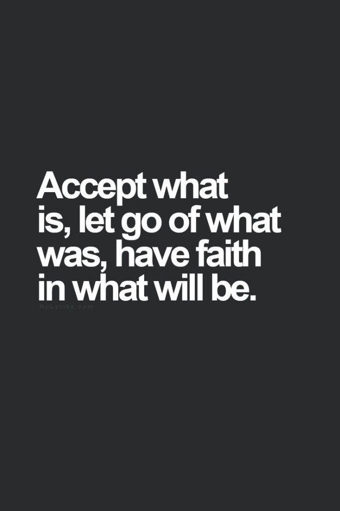 Accetta quando è,  lascia andare quello che era abbi fede in quel che sarà.
