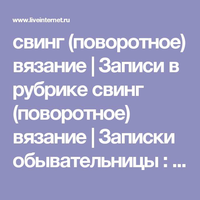 свинг (поворотное) вязание | Записи в рубрике свинг (поворотное) вязание | Записки обывательницы : LiveInternet - Российский Сервис Онлайн-Дневников