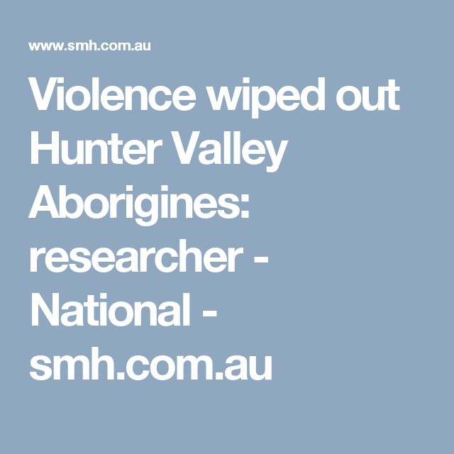 Violence wiped out Hunter Valley Aborigines: researcher - National - smh.com.au