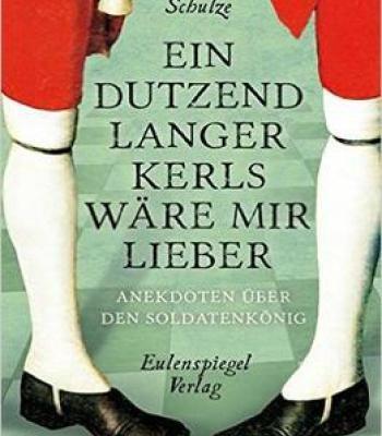 Ein Dutzend Langer Kerls Wäre Mir Lieber: Anekdoten Über Den Soldatenkönig PDF