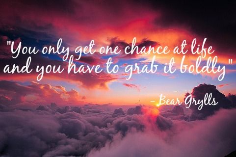 """""""You only get one chance at life and you have to grab it boldly"""" - Bear Grylls"""