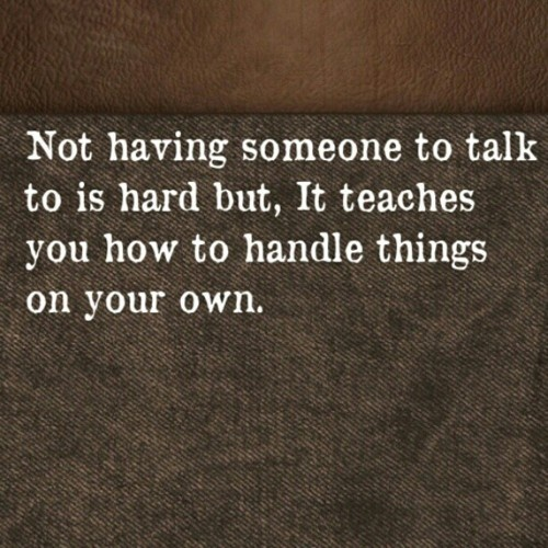 Not having someone to talk to is hard but, It teaches you how to handle things on your own.