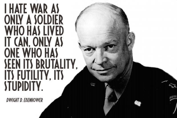 """I hate war as only a solider who has lived it can, only as one who has seen its brutality, its futility, its stupidity."" - Dwight D Eisenhower"