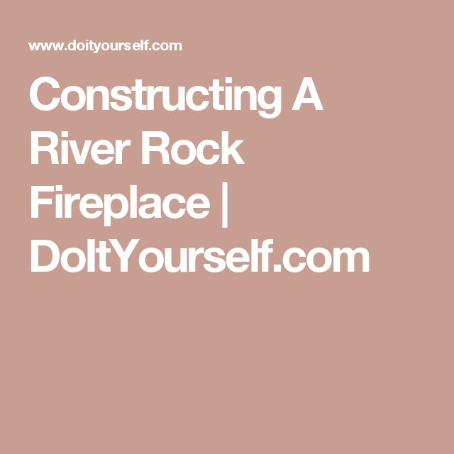 Constructing A River Rock Fireplace | DoItYourself.com