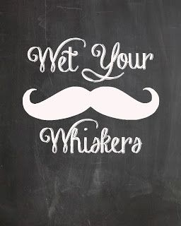 Wet your whiskers...free mustache party prints #freeprint #mustacheprint #mustacheparty #stacheprint