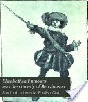 """Elizabethan Humours and the Comedy of Ben Jonson: Being the Book of the Play 'Every Man in His Humour, 1598'"" - Stanford University English Club, 1905, 38"
