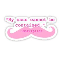 My sass cannot be contained - Markiplier Sticker