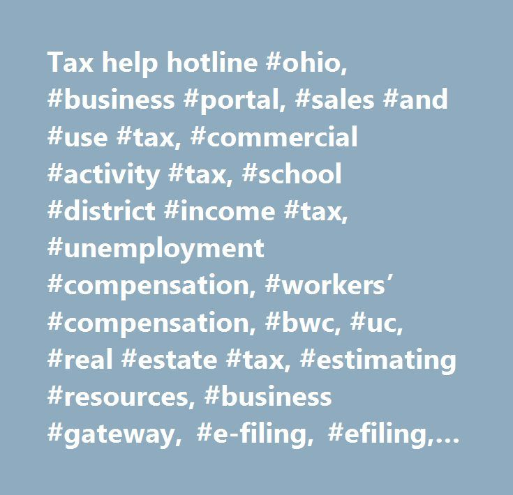 Tax help hotline #ohio, #business #portal, #sales #and #use #tax, #commercial #activity #tax, #school #district #income #tax, #unemployment #compensation, #workers' #compensation, #bwc, #uc, #real #estate #tax, #estimating #resources, #business #gateway, #e-filing, #efiling, #obg #electronic #filing…