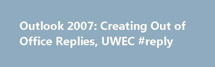 Outlook 2007: Creating Out of Office Replies, UWEC #reply http://reply.remmont.com/outlook-2007-creating-out-of-office-replies-uwec-reply/  Creating Out of Office Replies Outlook 2007 provides you with a feature to automatically reply to emails sent to you while you are away. The Out of Office Assistant will send a specified message to each sender. The message helps senders understand why you are unavailable, who to contact in your place, how else to […]