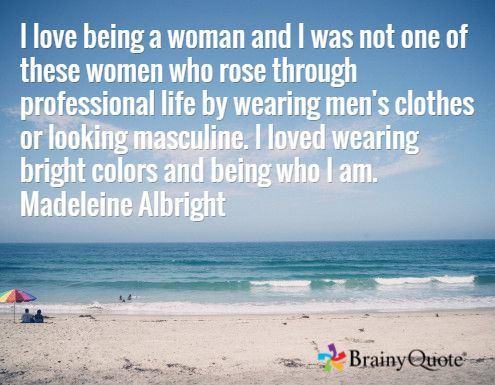 I love being a woman and I was not one of these women who rose through professional life by wearing men's clothes or looking masculine. I loved wearing bright colors and being who I am. Madeleine Albright