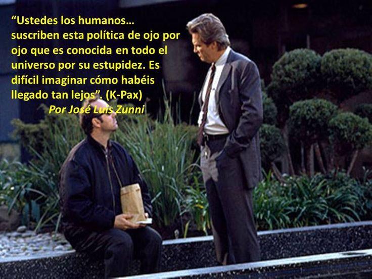 """""""Ustedes los humanos… suscriben esta política de ojo por ojo que es conocida en todo el universo por su estupidez. Es difícil imaginar cómo habéis llegado tan lejos"""". (K-Pax) Por José Luis Zunni"""