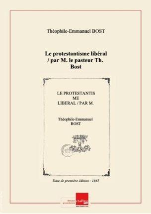 Le protestantisme libéral / par M. le pasteur Th. Bost [Edition de…