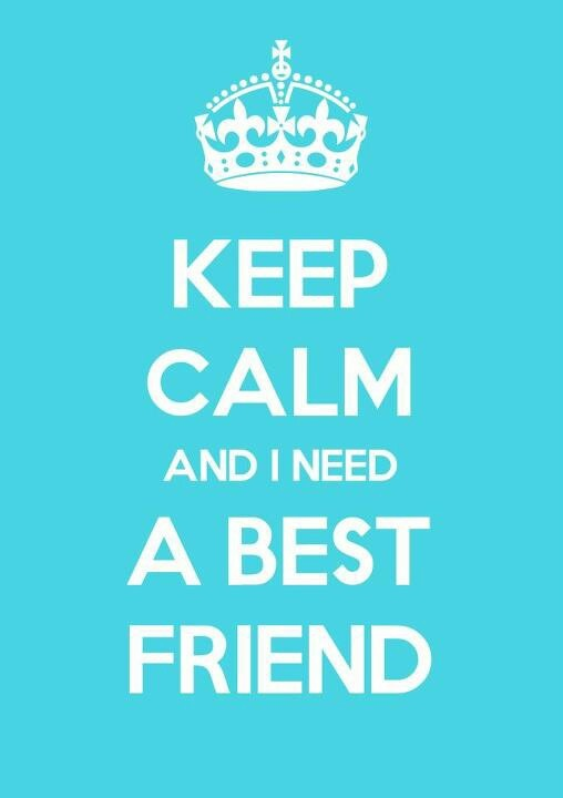 Keep Calm and I Need A Best Friendbesides my husband! Ha