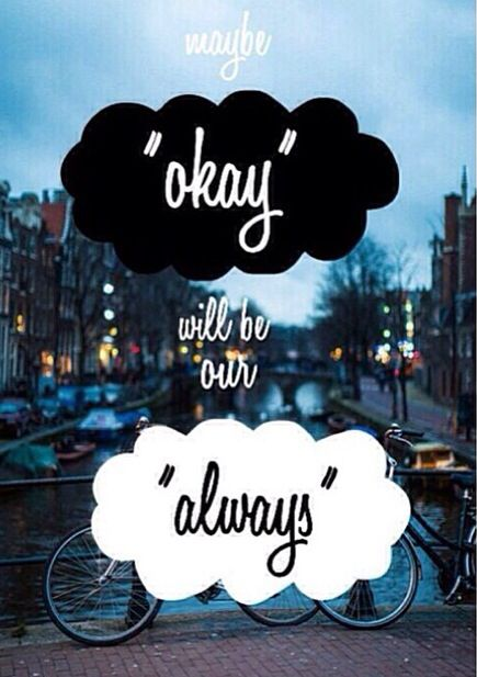 "'Maybe ""okay"" will be our ""always"".' - quote from 'The Fault In Our Stars' by John Green"