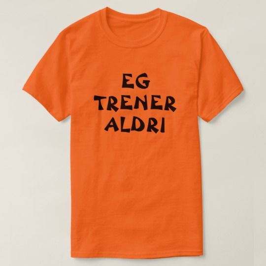 I never exercise in Norwegian orange T-Shirt A Norwegian text: eg trener aldri , that can be translate to: I never exercise. This orange t-shirt can be customized to give it you own unique look. You can customize the fonts type, fonts color, size, change the text, remove and add text, add photo and more.