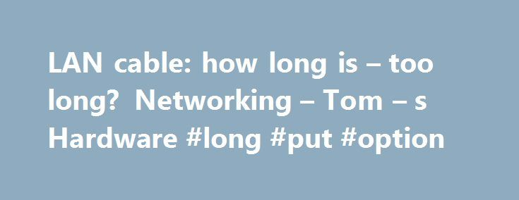 LAN cable: how long is – too long? Networking – Tom – s Hardware #long #put #option http://malta.remmont.com/lan-cable-how-long-is-too-long-networking-tom-s-hardware-long-put-option/  # LAN cable: how long is too long ? Signal loss is referred to as Attenuation. Cat 5 is 285 feet.Cat 6 will go to around 700 feet or something of that length. The longest I've run of Cat 6 is 630 feet. The longer the cable, the longer it takes for the data to get there. (its a joke) Most of the time in your…