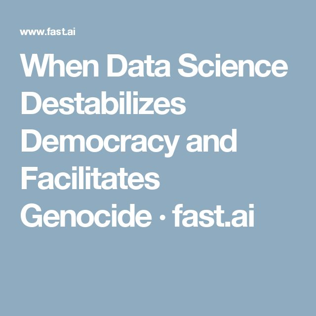 When Data Science Destabilizes Democracy and Facilitates Genocide · fast.ai