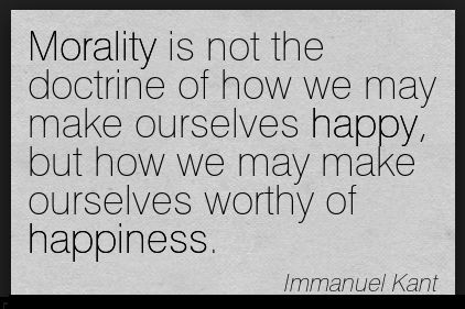 Morality is not the doctrine of how we may make ourselves happy, but how we may make ourselves worthy of happiness. --Immanuel Kant