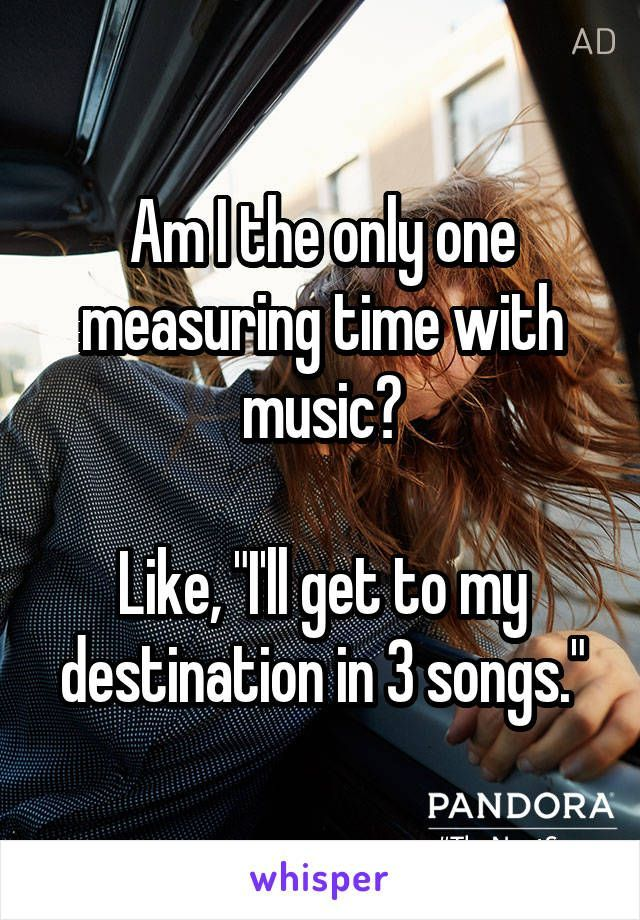 """Am I the only one measuring time with music? Like, """"I'll get to my destination in 3 songs."""""""